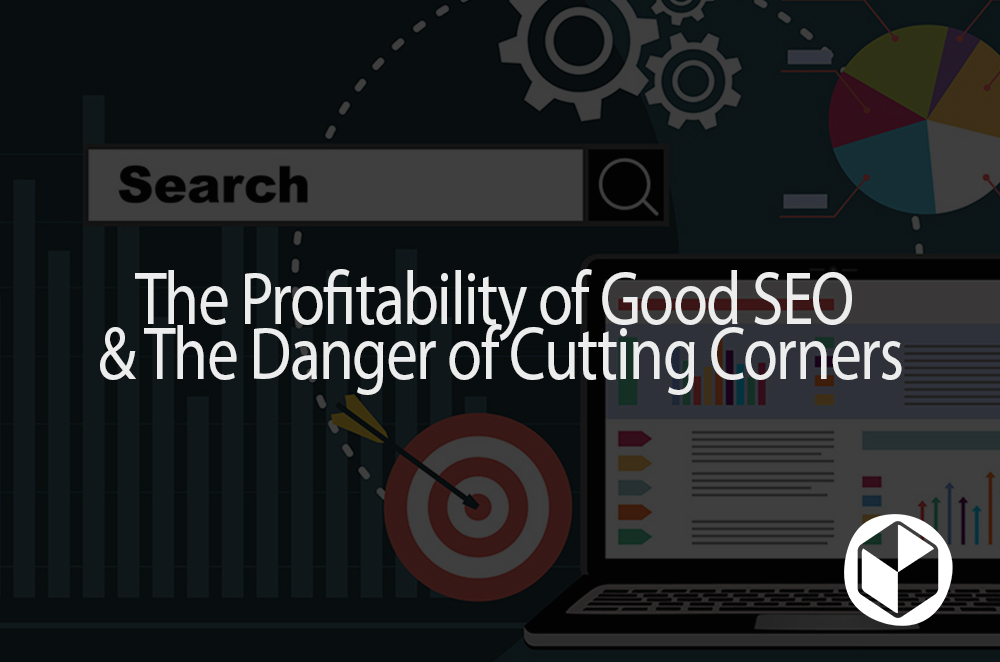 The Profitability of Good SEO & The Danger of Cutting Corners